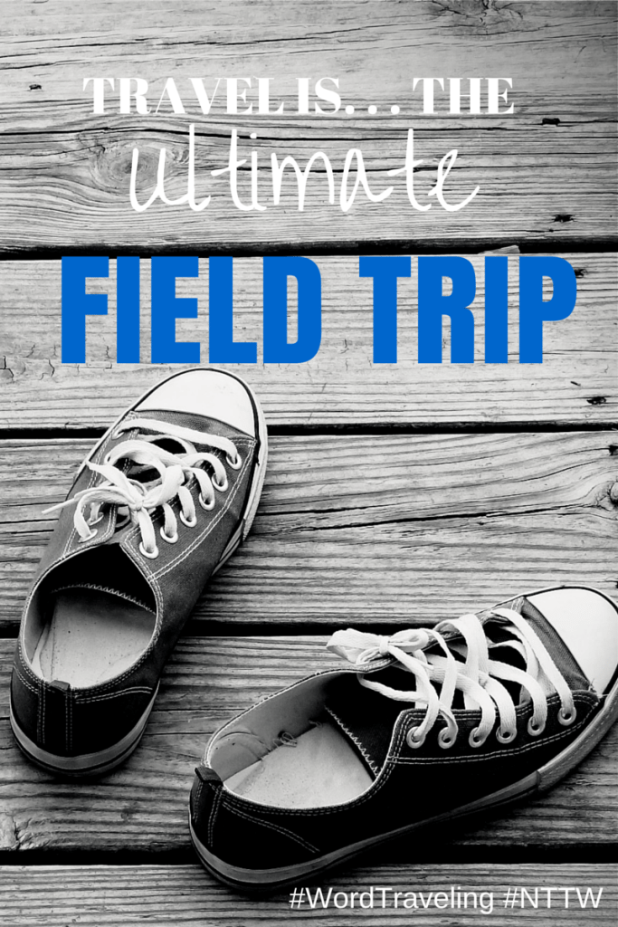 TRAVEL IS. . . the ultimate field trip via WordTraveling.com #nttw2015